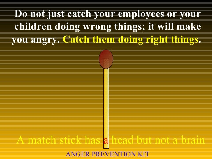 Do not just catch your employees or your children doing wrong things; it will make you angry.  Catch them doing right thin...