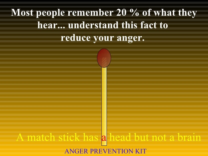 Most people remember 20 % of what they hear... understand this fact to  reduce your anger.  A match stick has  a  head but...