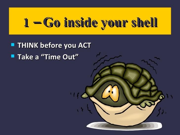 """1 – Go inside your shell <ul><li>THINK before you ACT </li></ul><ul><li>Take a """"Time Out"""" </li></ul>"""