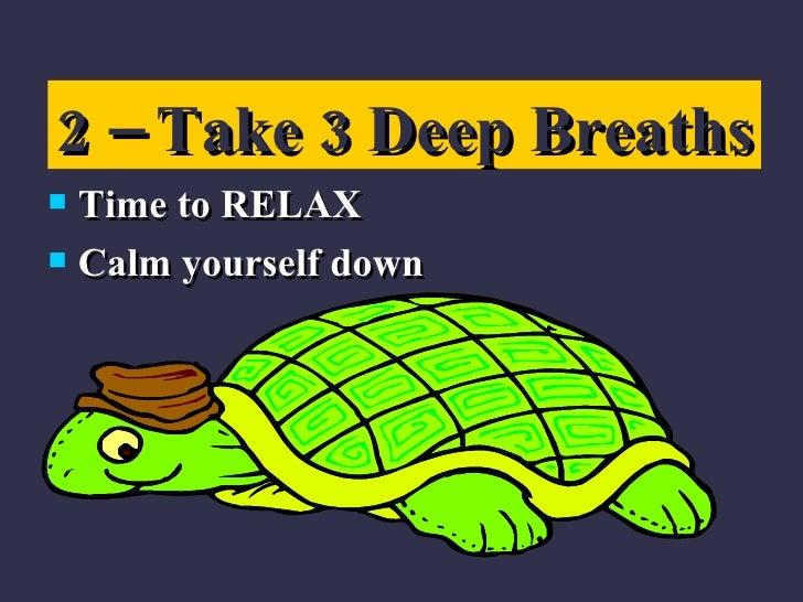 <ul><li>Time to RELAX </li></ul><ul><li>Calm yourself down </li></ul>2 – Take 3 Deep Breaths