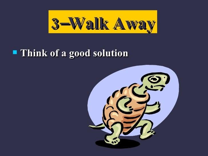 <ul><li>Think of a good solution </li></ul>3–Walk Away
