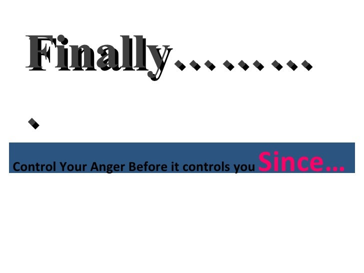 Finally………. Control Your Anger Before it controls you  Since…
