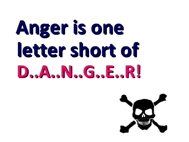 <ul><li>Anger is one letter short of   D..A..N..G..E..R! </li></ul>