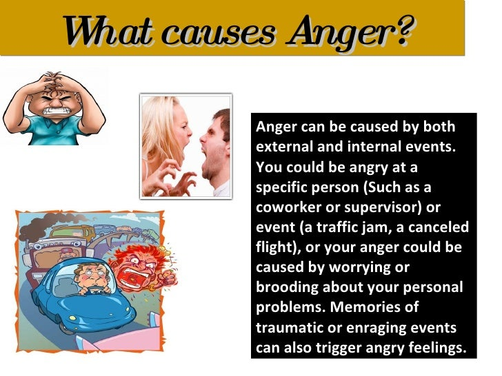causes of anger Anger is a healthy emotion people are generally aware of the most common causes of medical daily is for informational purposes and should not be.