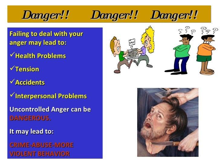 Danger!!  Danger!!  Danger!! <ul><li>Failing to deal with your anger may lead to: </li></ul><ul><li>Health Problems </li><...