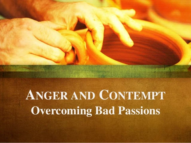 ANGER AND CONTEMPT Overcoming Bad Passions
