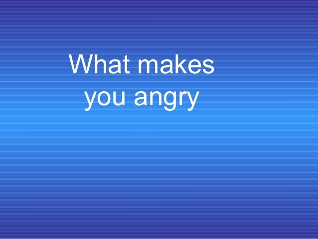 What makes you angry
