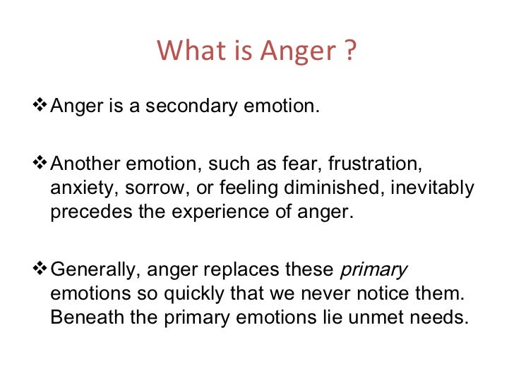 What is Anger ? <ul><li>Anger is a secondary emotion.  </li></ul><ul><li>Another emotion, such as fear, frustration, anxie...