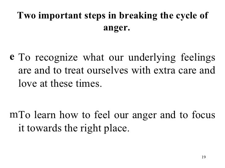 <ul><li>Two important steps in breaking the cycle of anger. </li></ul><ul><li>To recognize what our underlying feelings ar...