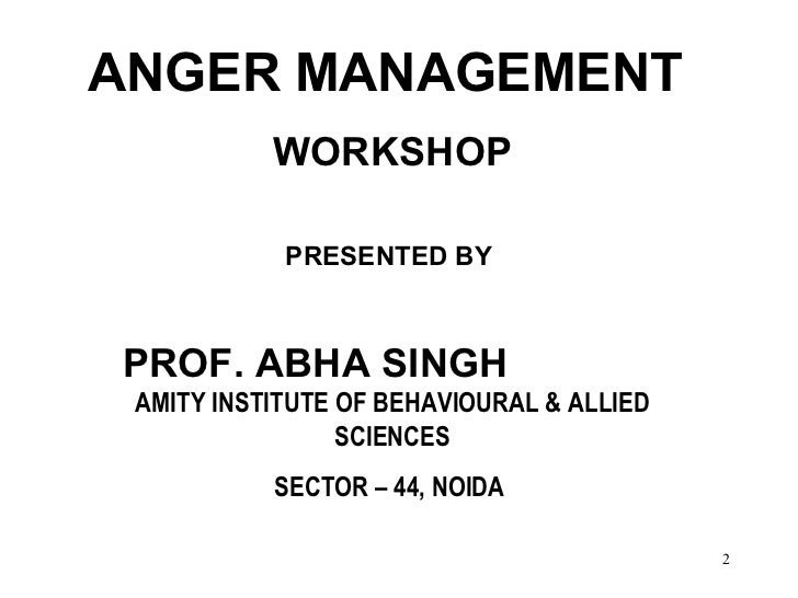ANGER MANAGEMENT  WORKSHOP PRESENTED BY   PROF. ABHA SINGH  AMITY INSTITUTE OF BEHAVIOURAL & ALLIED SCIENCES SECTOR – 44, ...