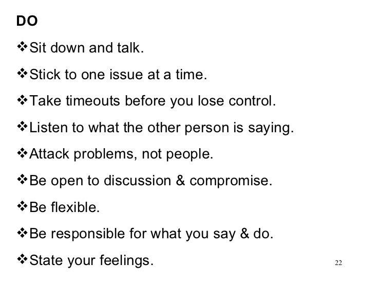 <ul><li>DO </li></ul><ul><li>Sit down and talk. </li></ul><ul><li>Stick to one issue at a time. </li></ul><ul><li>Take tim...