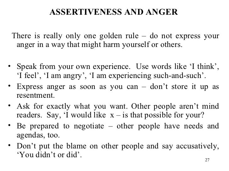 <ul><li>ASSERTIVENESS AND ANGER </li></ul><ul><li>There is really only one golden rule – do not express your anger in a wa...