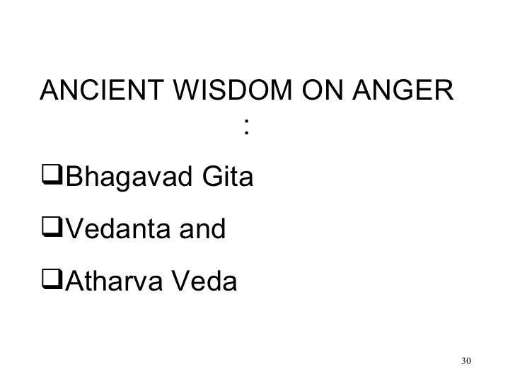 <ul><li>ANCIENT WISDOM ON ANGER : </li></ul><ul><li>Bhagavad Gita </li></ul><ul><li>Vedanta and  </li></ul><ul><li>Atharva...