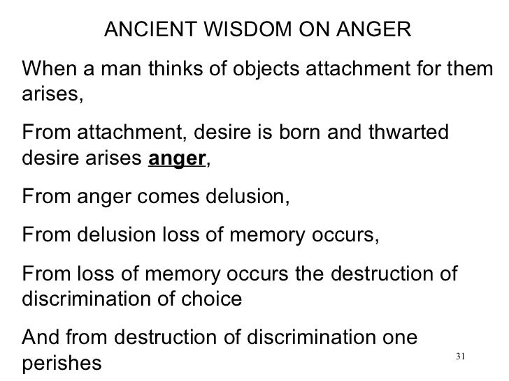 ANCIENT WISDOM ON ANGER  When a man thinks of objects attachment for them arises,  From attachment, desire is born and thw...