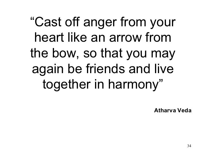 """"""" Cast off anger from your heart like an arrow from the bow, so that you may again be friends and live together in harmony..."""
