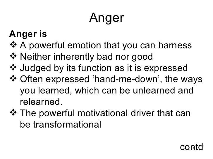 Anger <ul><li>Anger is  </li></ul><ul><li>A powerful emotion that you can harness </li></ul><ul><li>Neither inherently bad...