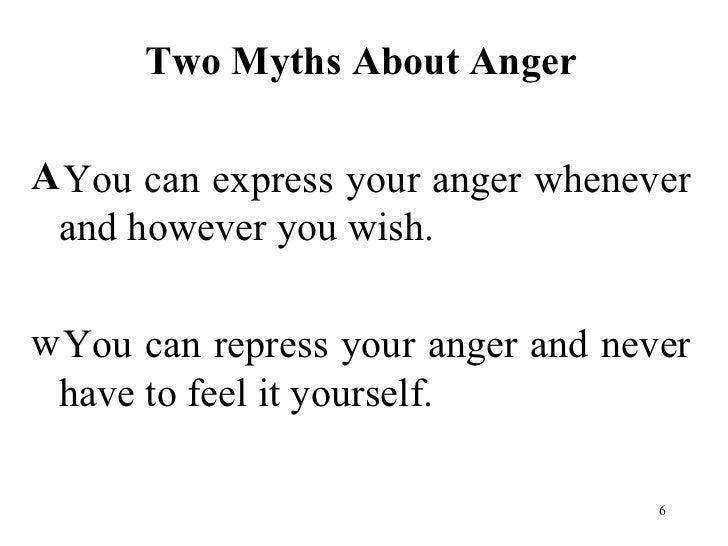 <ul><li>Two Myths About Anger </li></ul><ul><li>You can express your anger whenever and however you wish.  </li></ul><ul><...