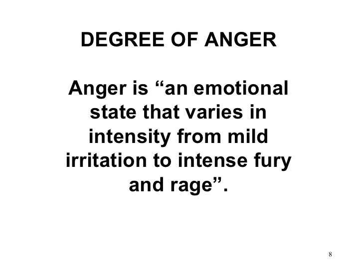 """DEGREE OF ANGER Anger is """"an emotional state that varies in intensity from mild irritation to intense fury and rage""""."""