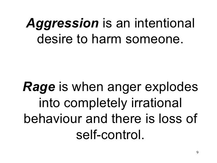 Aggression  is an intentional desire to harm someone. Rage  is when anger explodes into completely irrational behaviour an...