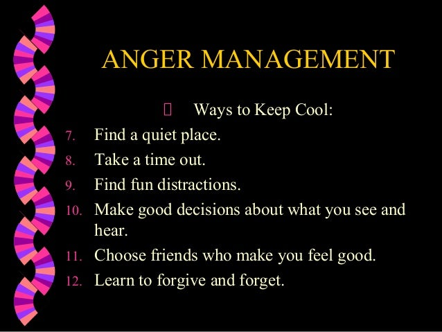 ANGER MANAGEMENTWays to Keep Cool:7. Find a quiet place.8. Take a time out.9. Find fun distractions.10. Make good decision...