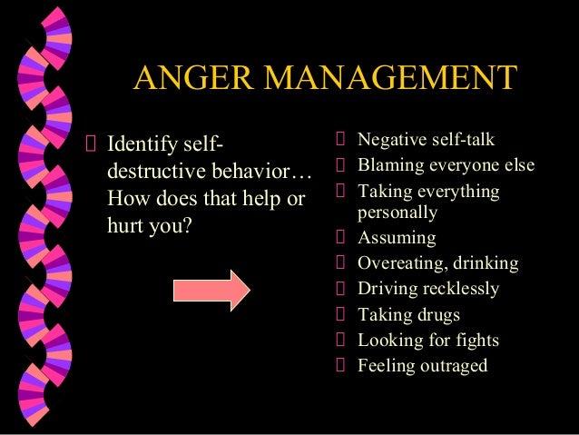 ANGER MANAGEMENTIdentify self-destructive behavior…How does that help orhurt you?Negative self-talkBlaming everyone elseTa...