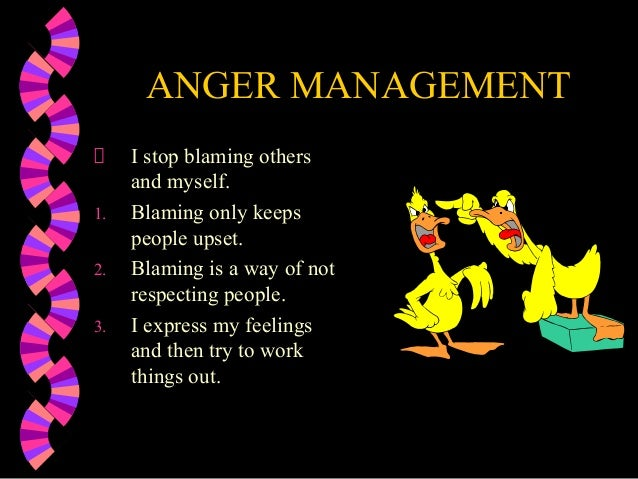 ANGER MANAGEMENTI stop blaming othersand myself.1. Blaming only keepspeople upset.2. Blaming is a way of notrespecting peo...