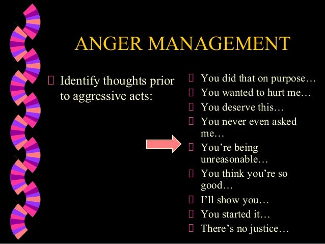 ANGER MANAGEMENTIdentify thoughts priorto aggressive acts:You did that on purpose…You wanted to hurt me…You deserve this…Y...