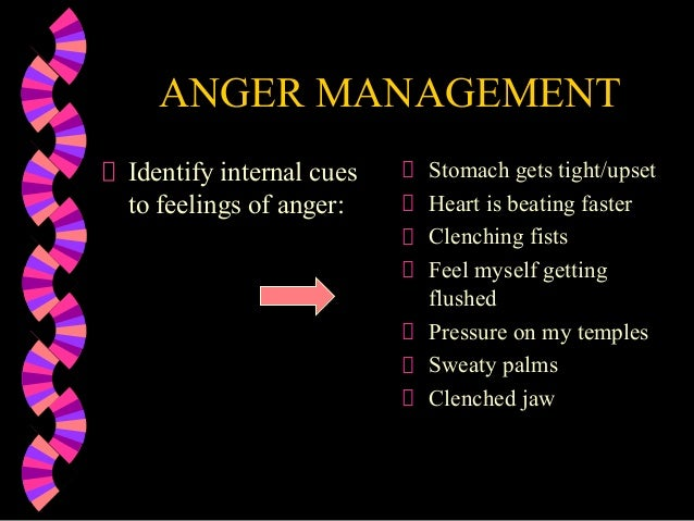 ANGER MANAGEMENTIdentify internal cuesto feelings of anger:Stomach gets tight/upsetHeart is beating fasterClenching fistsF...