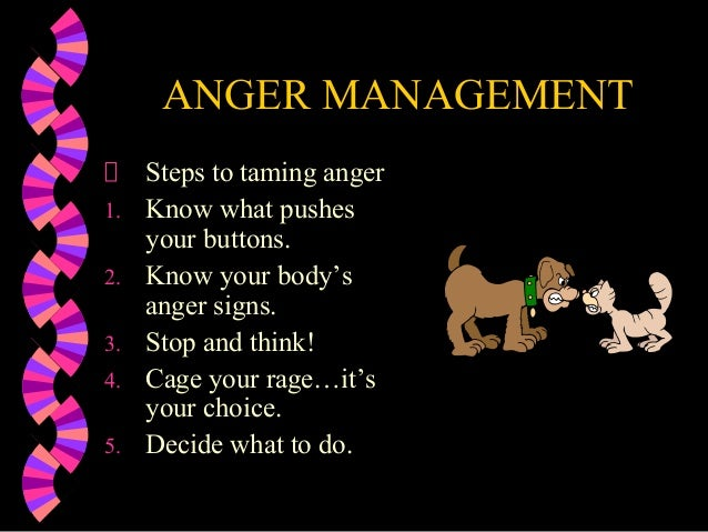 ANGER MANAGEMENTSteps to taming anger1. Know what pushesyour buttons.2. Know your body'sanger signs.3. Stop and think!4. C...