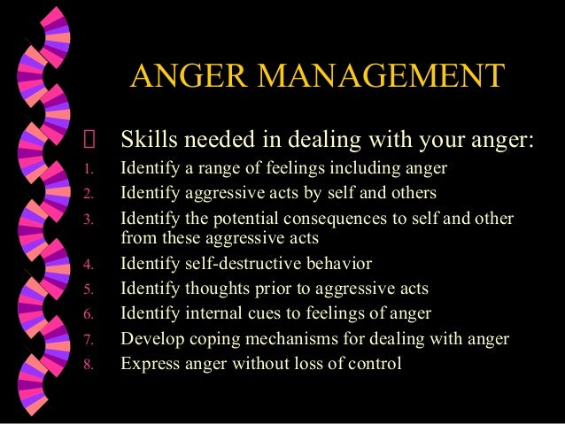 ANGER MANAGEMENTSkills needed in dealing with your anger:1. Identify a range of feelings including anger2. Identify aggres...