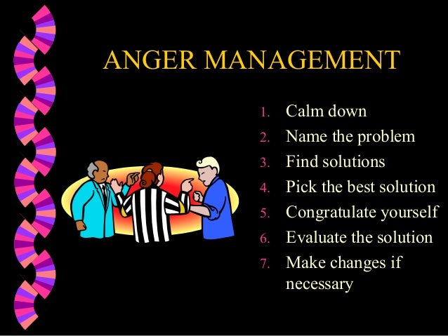 ANGER MANAGEMENT1. Calm down2. Name the problem3. Find solutions4. Pick the best solution5. Congratulate yourself6. Evalua...