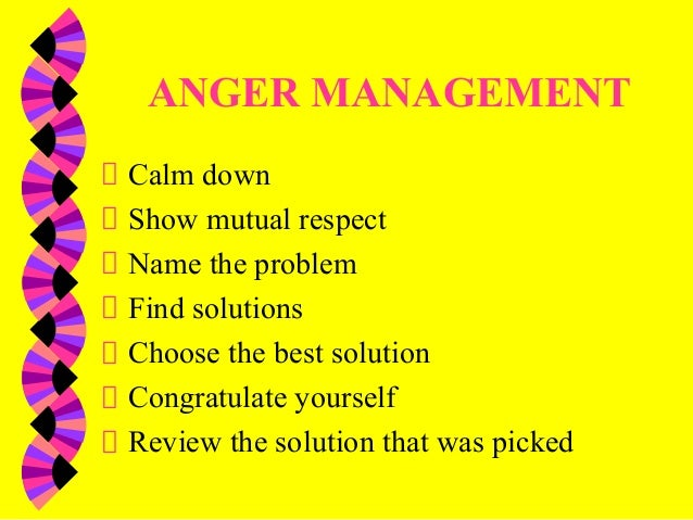 ANGER MANAGEMENTCalm downShow mutual respectName the problemFind solutionsChoose the best solutionCongratulate yourselfRev...