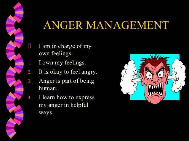 ANGER MANAGEMENTI am in charge of myown feelings:1. I own my feelings.2. It is okay to feel angry.3. Anger is part of bein...