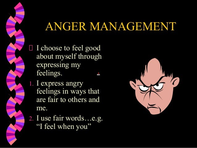 ANGER MANAGEMENTI choose to feel goodabout myself throughexpressing myfeelings.1. I express angryfeelings in ways thatare ...