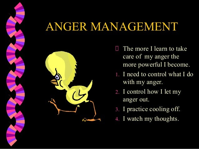 ANGER MANAGEMENTThe more I learn to takecare of my anger themore powerful I become.1. I need to control what I dowith my a...