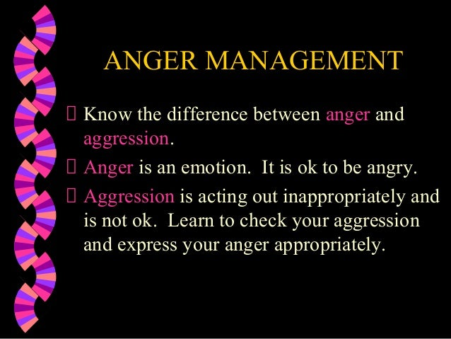 ANGER MANAGEMENTKnow the difference between anger andaggression.Anger is an emotion. It is ok to be angry.Aggression is ac...