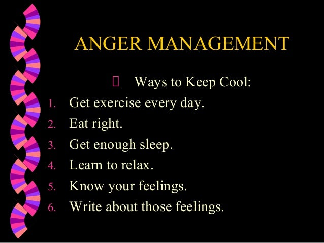 ANGER MANAGEMENTWays to Keep Cool:1. Get exercise every day.2. Eat right.3. Get enough sleep.4. Learn to relax.5. Know you...