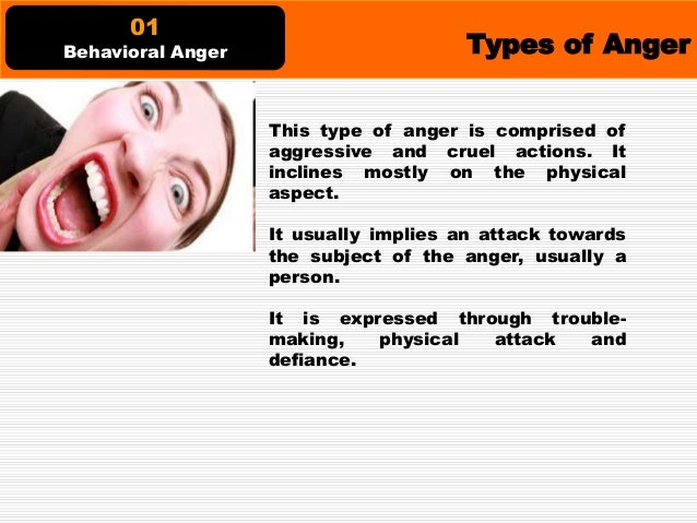Types of Anger This type of anger, on the other hand, merely uses words and not actions. It is expressed mostly by openly ...