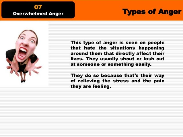 Types of Anger This type of anger is the type that makes people want to go out and join groups and movements. And they usu...