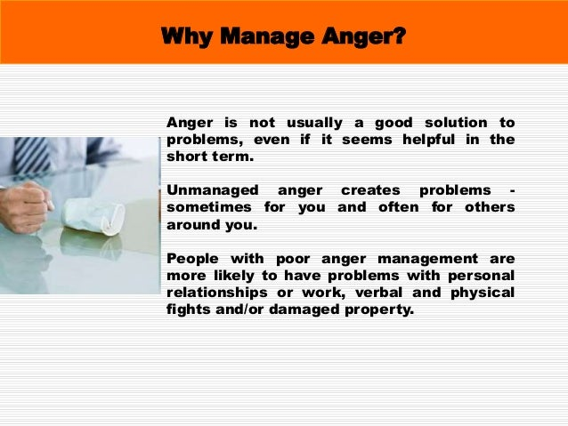 Why Manage Anger? They can also experience anxiety, depression, low self-esteem, psychosomatic illnesses and problems with...