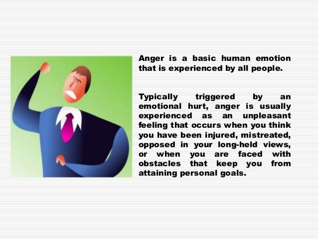 Anger is a feeling that has to be recognized outright. Anger could be a start of something deeper, like rage or violent ac...