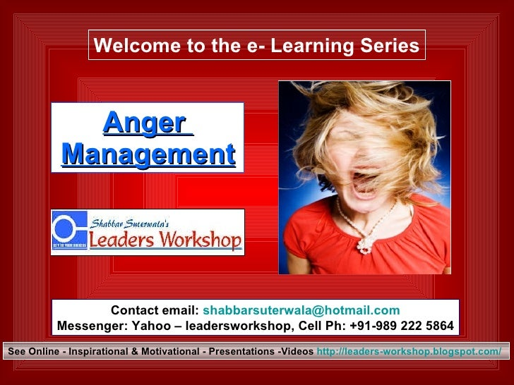Anger  Management Welcome to the e- Learning Series Contact email:  [email_address] Messenger: Yahoo – leadersworkshop, Ce...