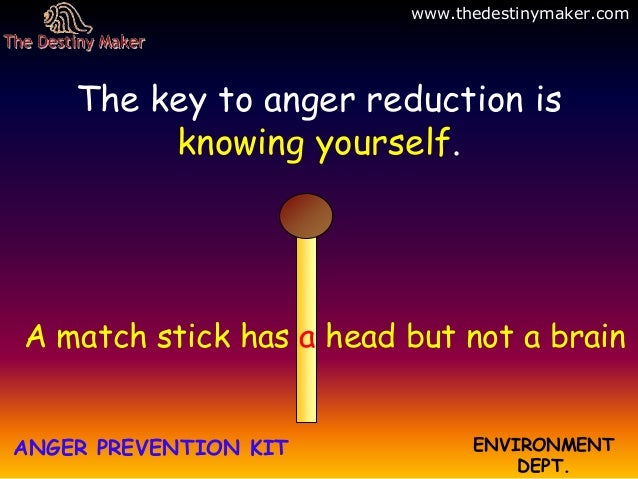 A match stick has a head but not a brainANGER PREVENTION KIT ENVIRONMENTDEPT.The key to anger reduction isknowing yourself...