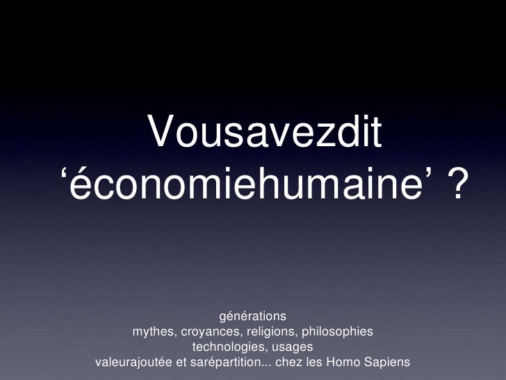 Vousavezdit 'économiehumaine' ?<br />générations<br />mythes, croyances, religions, philosophies <br />technologies, usage...
