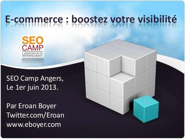 E-commerce : boostez votre visibilitéSEO Camp Angers,Le 1er juin 2013.Par Eroan BoyerTwitter.com/Eroanwww.eboyer.com