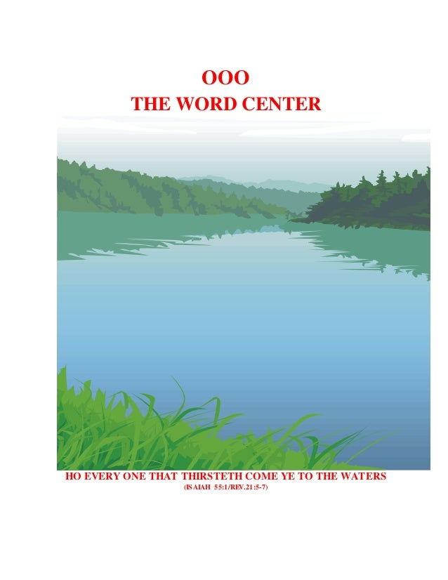 OOO  THE WORD CENTER  HO EVERY ONE THAT THIRSTETH COME YE TO THE WATERS  (ISAIAH 55:1/REV.21:5-7)