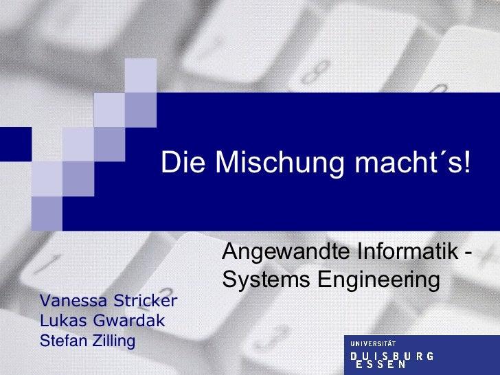Die Mischung macht´s! Angewandte Informatik - Systems Engineering Vanessa Stricker Lukas Gwardak Stefan Zilling