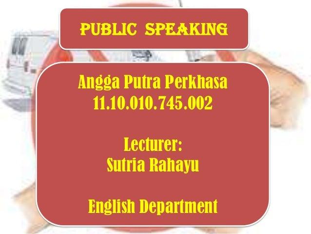 Public Speaking Angga Putra Perkhasa 11.10.010.745.002 Lecturer: Sutria Rahayu English Department