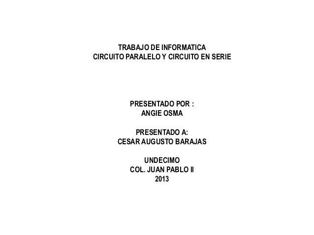 TRABAJO DE INFORMATICA CIRCUITO PARALELO Y CIRCUITO EN SERIE PRESENTADO POR : ANGIE OSMA PRESENTADO A: CESAR AUGUSTO BARAJ...