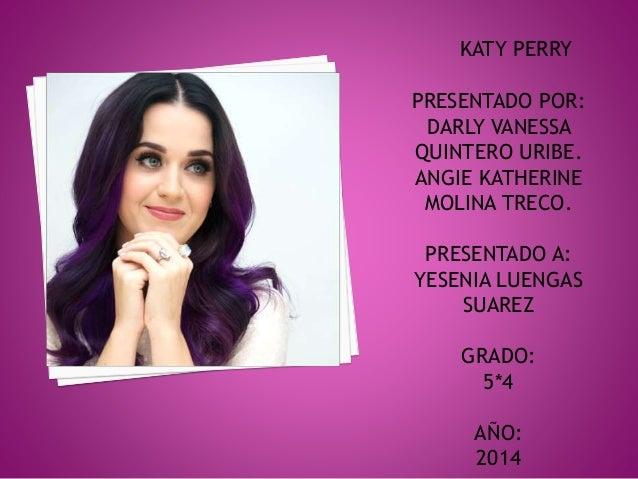 KATY PERRY  PRESENTADO POR:  DARLY VANESSA  QUINTERO URIBE.  ANGIE KATHERINE  MOLINA TRECO.  PRESENTADO A:  YESENIA LUENGA...